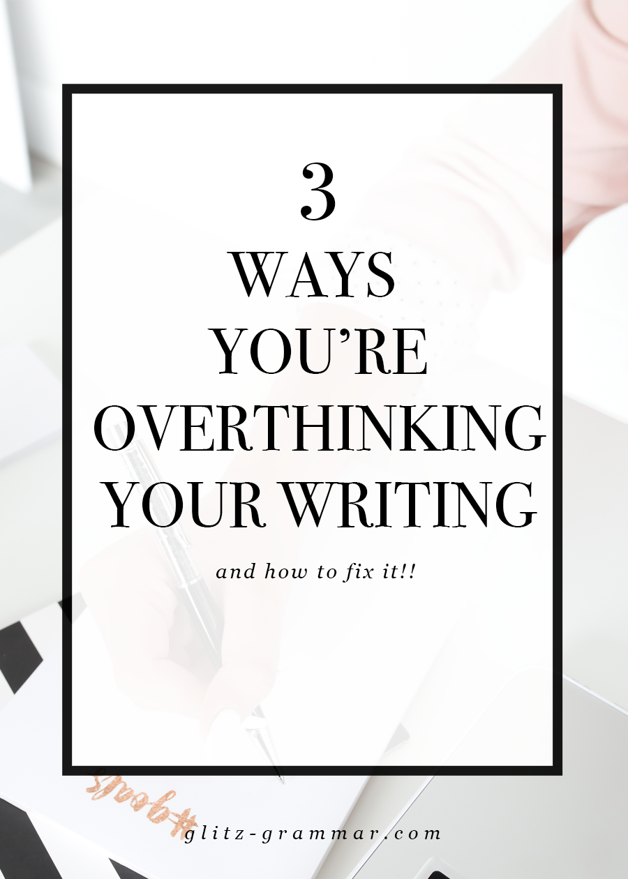 3 ways you're overthinking your writing and how to fix it